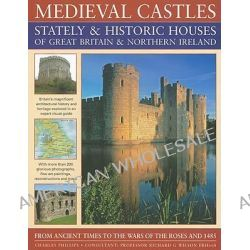 Medieval Castles, Stately and Historic Houses of Great Britain and Northern Ireland, From Ancient Times to the Wars of the Roses and 1485 by Charles Phillips, 9781844765638.