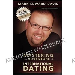 Mastering the Adventure of International Dating, Real Answers and Straight Talk for Gen Y-Ers, Gen X-Ers and Boomers to