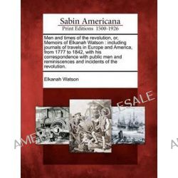 Men and Times of the Revolution, Or, Memoirs of Elkanah Watson, Including Journals of Travels in Europe and America, fro