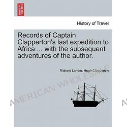 Records of Captain Clapperton's Last Expedition to Africa ... with the Subsequent Adventures of the Author. by Richard Lander, 9781241522742.