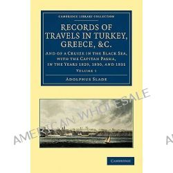 Records of Travels in Turkey, Greece, Etc., and of a Cruize in the Black Sea, with the Capitan Pasha, in the Years 1829, 1830, and 1831 by Sir Adolphus Slade, 9781108026017.
