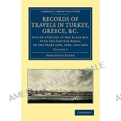 Records of Travels in Turkey, Greece, Etc., and of a Cruize in the Black Sea, with the Capitan Pasha, in the Years 1829, 1830, and 1831 by Sir Adolphus Slade, 9781108026024.