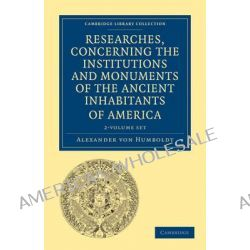 Researches, Concerning the Institutions and Monuments of the Ancient Inhabitants of America with Descriptions and Views of Some of the Most Striking S by Alexander Von Humboldt, 9781108027