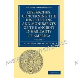 Researches, Concerning the Institutions and Monuments of the Ancient Inhabitants of America, with Descriptions and Views