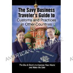 Savvy Business Travelers Guide to Customs and Practices in Other Countries, The Dos and Don'ts to Impress Your Host and Make the Sale by Dan Blacharski, 9781601380135.
