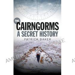 The Cairngorms, A Secret History by Patrick Baker, 9781780271880.