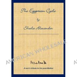 The Egyptian Cycle, A Son's Tribute to His Poet-Mother by Sheila Alexander, 9781607462453.