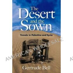 The Desert and the Sown, Travels in Palestine and Syria by Gertrude Bell, 9780486468761.