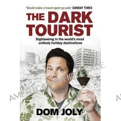 The Dark Tourist, Sightseeing in the World's Most Unlikely Holiday Destinations by Dom Joly, 9781847398468.