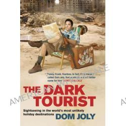 The Dark Tourist, Sightseeing in the World's Most Unlikely Holiday Destinations by Dom Joly, 9781847376954.