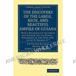 The Discovery of the Large, Rich, and Beautiful Empire of Guiana, With a Relation of the Great and Golden City of Manoa.