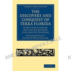 The Discovery and Conquest of Terra Florida, by Don Ferdinando De Soto and Six Hundred Spaniards His Followers, Written