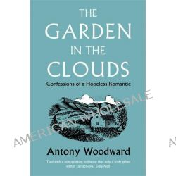 The Garden in the Clouds, Confessions of a Hopeless Romantic by Antony Woodward, 9780007216529.