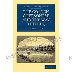 The Golden Chersonese and the Way Thither by Isabella L. Bird, 9781108014731.