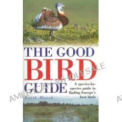 The Good Bird Guide, A Species-by-Species Guide to Finding Europe's Best Birds by Keith Marsh, 9780713668483.