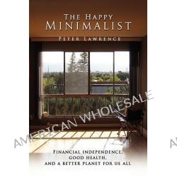 The Happy Minimalist, Financial Independence, Good Health, and a Better Planet for Us All by Peter Lawrence, 9781436348621. Po angielsku