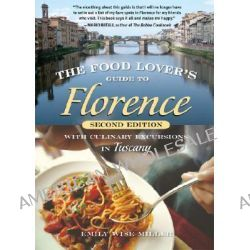The Food Lover's Guide to Florence, With Culinary Excursions in Tuscany by Emily Wise Miller, 9781580088251. Po angielsku