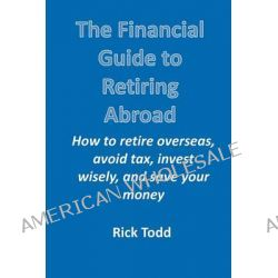 The Financial Guide to Retiring Abroad, How to Retire Overseas, Avoid Tax, Invest Wisely, and Save Your Money by Rick Todd, 9781450735605. Po angielsku