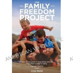 The Family Freedom Project, A Step-By-Step Guide to Living Abroad with Kids. from Dream to Plan to Reality. by Liisa R Vexler, 9781500147259. Po angielsku
