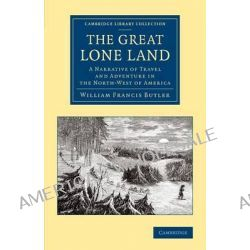 The Great Lone Land, A Narrative of Travel and Adventure in the North-west of America by Sir William Francis Butler, 9781108071024. Po angielsku