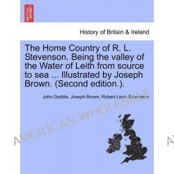 The Home Country of R. L. Stevenson. Being the Valley of the Water of Leith from Source to Sea ... Illustrated by Joseph Brown. (Second Edition.). by John Geddie, 9781241336929.