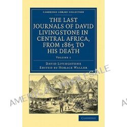 The Last Journals of David Livingstone in Central Africa, from 1865 to His Death, Continued by a Narrative of His Last M