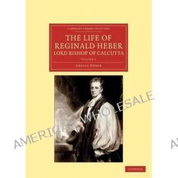The Life of Reginald Heber, D.D., Lord Bishop of Calcutta, With Selections from His Correspondence, Unpublished Poems, a