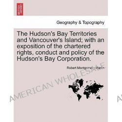The Hudson's Bay Territories and Vancouver's Island; With an Exposition of the Chartered Rights, Conduct and Policy of the Hudson's Bay Corporation. by Robert Montgomery Martin, 9781241529