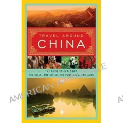 Travel Around China, The Guide to Exploring the Sites, the Cities, the Provinces, and More by Chen Xuejian, 9780061473548.