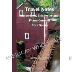 Travel Notes, Cumberland, Colchester and Pictou Counties of Nova Scotia by James R D Yeaw, 9781500527266.