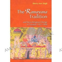 The Ramayana Tradition and Socio-religious Change in Trinidad, 1917-1990 by Sherry-Ann Singh, 9789766373610.