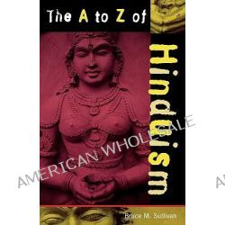 The A to Z of Hinduism by Bruce M. Sullivan, 9780810840706.