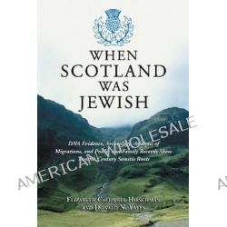 When Scotland Was Jewish, Dna Evidence, Archeology, Analysis of Migrations, and Public and Family Records Show Twelfth Century Semitic Roots by Elizabeth Caldwell Hirschman, 9780786477098.