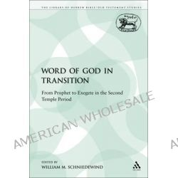 Word of God in Transition, From Prophet to Exegete in the Second Temple Period by Assistant Professor of Biblical Studies and Northwest Semitic Languages William M Schniedewind, 9780567625