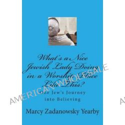 What's a Nice Jewish Lady Doing in a Worship Place Like This?, One Jew's Journey Into Believing by Marcy Zadanowsky Yearby, 9781489514196.