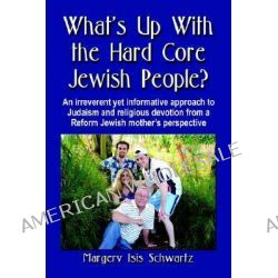WHAT's UP WITH THE HARD CORE JEWISH PEOPLE? An Irreverent Yet Informative Approach to Judaism and Religious Devotion fro