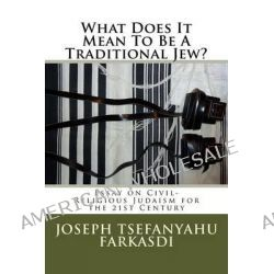 What Does It Mean to Be a Traditional Jew?, Essay on Civil-Religious Judaism for the 21st Century by Joseph Tsefanyahu Farkasdi, 9781493697106.