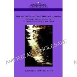 The Makers and Teachers of Judaism from the Fall of Jerusalem to the Death of Herod the Great by Professor Charles Foster Kent, 9781596057388.