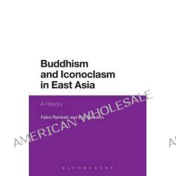 Buddhism and Iconoclasm in East Asia, A History by Professor Fabio Rambelli, 9781472525956.