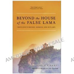 Beyond the House of the False Lama, Travels with Monks, Nomads and Outlaws by George Crane, 9780060858285.