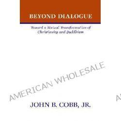 Beyond Dialogue, Toward a Mutual Transformation of Christianity and Buddhism by John B Cobb, Jr., 9781579101428.