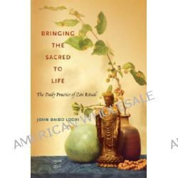 Bringing the Sacred to Life, The Daily Practice of Zen Ritual by John Daido Loori, 9781590305331.