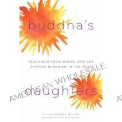 Buddha's Daughters, Teachings from Women Who are Shaping Buddhism in the West by Andrea Miller, 9781590306239.
