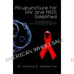 Acupuncture for HIV and AIDS Simplified, An Illustrated Guide by Krishna N Sharma, 9781492741534.