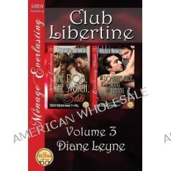 Club Libertine, Volume 3 [The Dom, the Switch, and the Sub, The Dominant's Guide to Owning and Training a Sex Slave] (Siren Publishing Menage Everlast by Diane Leyne, 9781627403764.