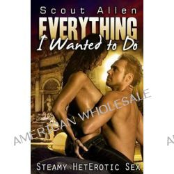 Everything I Wanted to Do, Steamy Heterotic Sex by Scout Allen, 9781627617130.