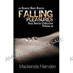 Falling Pleasures, 10 Erotic Short Stories by MacKenzie Harnden, 9781623275617.