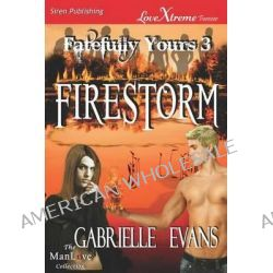 Firestorm [Fatefully Yours 3] (Siren Publishing Lovextreme Forever Manlove - Serialized) by Gabrielle Evans, 9781610349291.