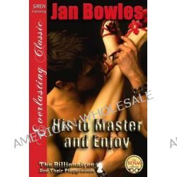 His to Master and Enjoy [The Billionaires and Their Playgrounds 2] (Siren Publishing Everlasting Classic) by Jan Bowles, 9781627405249.