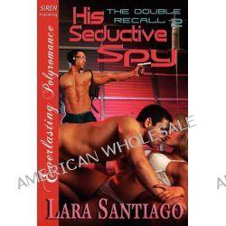 His Seductive Spy [The Double Recall 2] [The Lara Santiago Collection] (Siren Publishing Everlasting Polyromance) by Lara Santiago, 9781610345163.